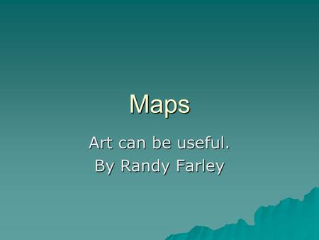 Maps Art can be useful. By Randy Farley. What are the major elements of a map?