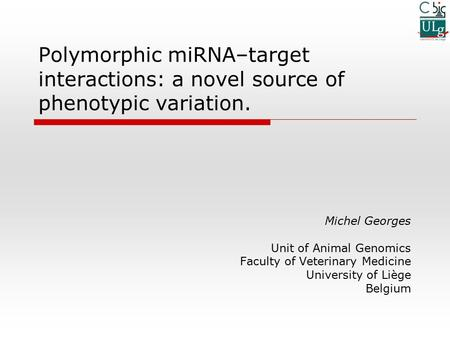 Polymorphic miRNA–target interactions: a novel source of phenotypic variation. Michel Georges Unit of Animal Genomics Faculty of Veterinary Medicine University.