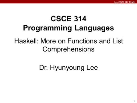 Lee CSCE 314 TAMU 1 CSCE 314 Programming Languages Haskell: More on Functions and List Comprehensions Dr. Hyunyoung Lee.