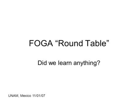 "FOGA ""Round Table"" Did we learn anything? UNAM, Mexico 11/01/07."