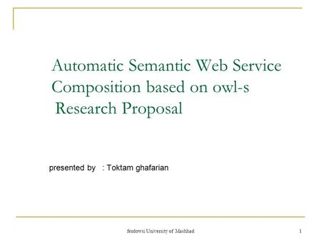 Ferdowsi University of Mashhad 1 Automatic Semantic Web Service Composition based on owl-s Research Proposal presented by : Toktam ghafarian.