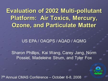 Evaluation of 2002 Multi-pollutant Platform: Air Toxics, Mercury, Ozone, and Particulate Matter US EPA / OAQPS / AQAD / AQMG Sharon Phillips, Kai Wang,