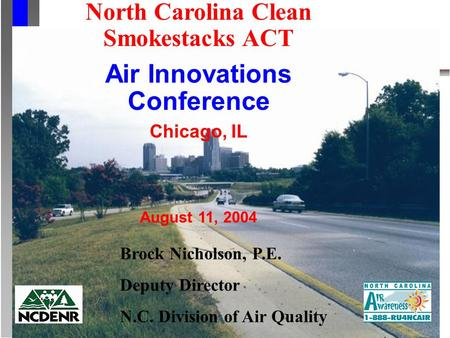 North Carolina Clean Smokestacks ACT Air Innovations Conference Chicago, IL August 11, 2004 Brock Nicholson, P.E. Deputy Director N.C. Division of Air.