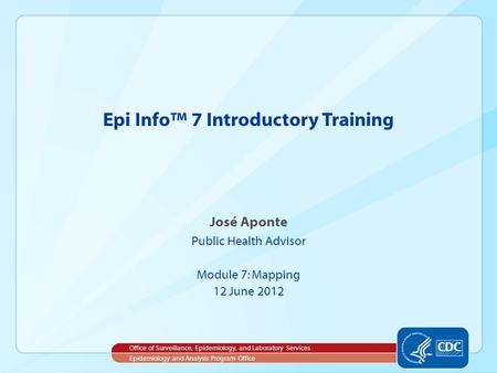 José Aponte Public Health Advisor Module 7: Mapping 12 June 2012 Epi Info™ 7 Introductory Training Office of Surveillance, Epidemiology, and Laboratory.