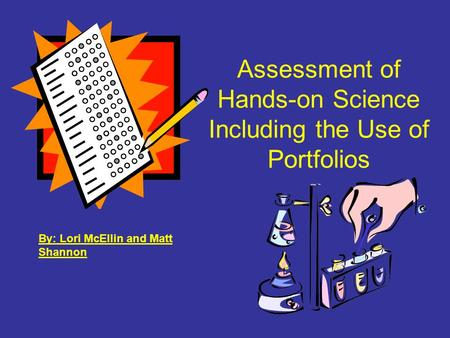 Assessment of Hands-on Science Including the Use of Portfolios By: Lori McEllin and Matt Shannon.