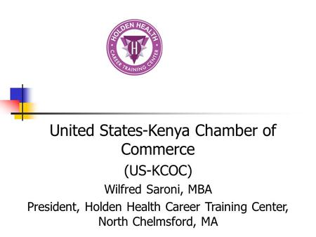 United States-Kenya Chamber of Commerce (US-KCOC) Wilfred Saroni, MBA President, Holden Health Career Training Center, North Chelmsford, MA.