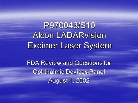 P970043/S10 Alcon LADARvision Excimer Laser System FDA Review and Questions for Ophthalmic Devices Panel August 1, 2002.
