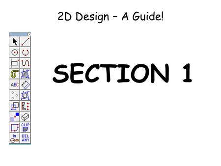 2D Design – A Guide! SECTION 1. Using the LINE TOOL Click on the line tool. Click with the left hand mouse button to start the line, move to where you.