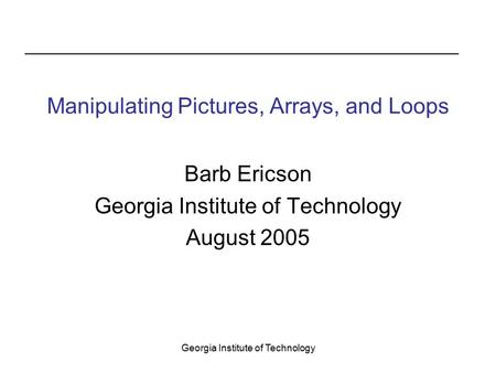 Georgia Institute of Technology Manipulating Pictures, Arrays, and Loops Barb Ericson Georgia Institute of Technology August 2005.