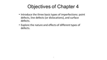 1 Objectives of Chapter 4 Introduce the three basic types of imperfections: point defects, line defects (or dislocations), and surface defects. Explore.