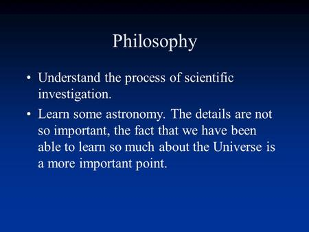 Philosophy Understand the process of scientific investigation. Learn some astronomy. The details are not so important, the fact that we have been able.