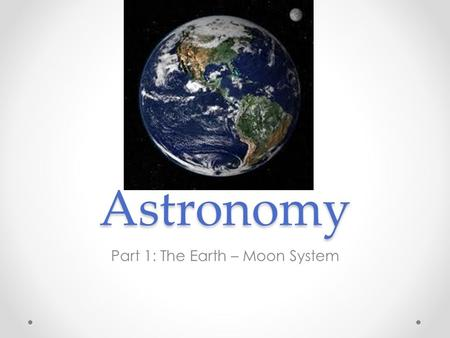 Astronomy Part 1: The Earth – Moon System. Earth Motions…Two Types Rotation: spinning around an axis Revolution: the motion of a planet around a point.