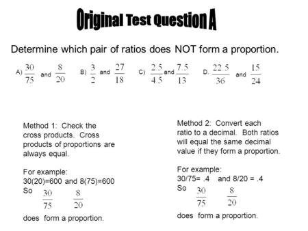 A) and B) andC) andD. and Determine which pair of ratios does NOT form a proportion. Method 1: Check the cross products. Cross products of proportions.