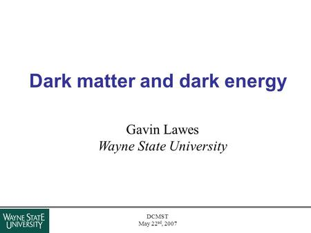 DCMST May 22 nd, 2007 Dark matter and dark energy Gavin Lawes Wayne State University.