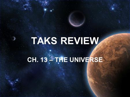 TAKS REVIEW CH. 13 – THE UNIVERSE. How is the Universe organized? UNIVERSE GALAXIES SOLAR SYSTEMS PLANETS.