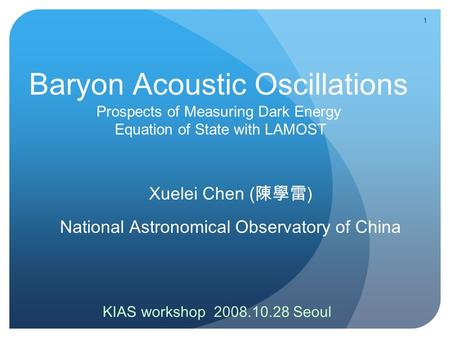 1 Baryon Acoustic Oscillations Prospects of Measuring Dark Energy Equation of State with LAMOST Xuelei Chen ( 陳學雷 ) National Astronomical Observatory of.