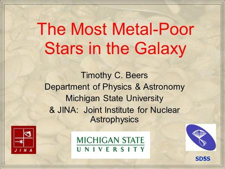1 The Most Metal-Poor Stars in the Galaxy Timothy C. Beers Department of Physics & Astronomy Michigan State University & JINA: Joint Institute for Nuclear.