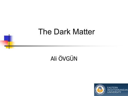 The Dark Matter Ali ÖVGÜN. Sections 1. Dark Matter and WIMPs (now) 2. f(R) Gravity and its relation to the interaction between DE and DM (next time)