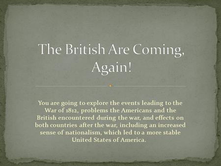 You are going to explore the events leading to the War of 1812, problems the Americans and the British encountered during the war, and effects on both.