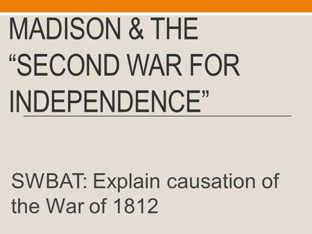"MADISON & THE ""SECOND WAR FOR INDEPENDENCE"" SWBAT: Explain causation of the War of 1812."