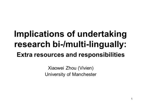 1 Implications of undertaking research bi-/multi-lingually: Extra resources and responsibilities Xiaowei Zhou (Vivien) University of Manchester.