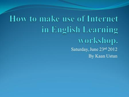 Saturday, June 23 rd 2012 By Kaan Ustun. Workshop Outline Introduction What is the internet? Where to look? Why to look? English learning: Reading – Writing.