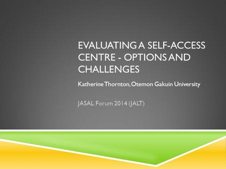 EVALUATING A SELF-ACCESS CENTRE - OPTIONS AND CHALLENGES Katherine Thornton, Otemon Gakuin University JASAL Forum 2014 (JALT)