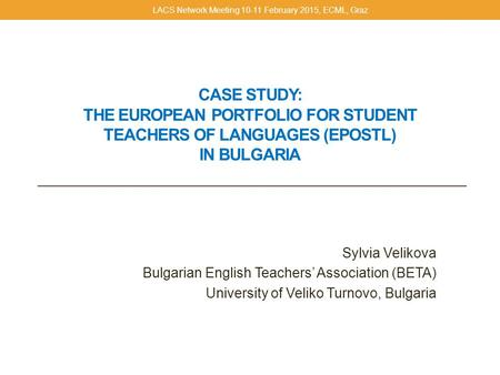 CASE STUDY: THE EUROPEAN PORTFOLIO FOR STUDENT TEACHERS OF LANGUAGES (EPOSTL) IN BULGARIA Sylvia Velikova Bulgarian English Teachers' Association (BETA)
