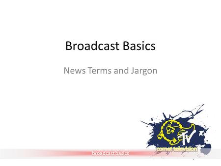 Broadcast basics Broadcast Basics News Terms and Jargon.
