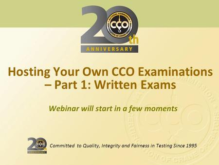 Webinar will start in a few moments Hosting Your Own CCO Examinations – Part 1: Written Exams Committed to Quality, Integrity and Fairness in Testing Since.