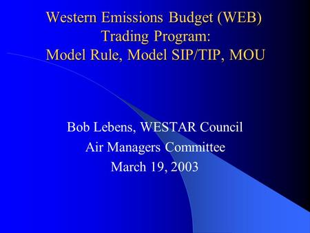 Western Emissions Budget (WEB) Trading Program: Model Rule, Model SIP/TIP, MOU Bob Lebens, WESTAR Council Air Managers Committee March 19, 2003.