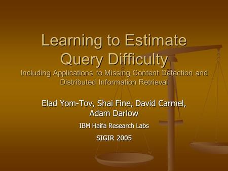 Learning to Estimate Query Difficulty Including Applications to Missing Content Detection and Distributed Information Retrieval Elad Yom-Tov, Shai Fine,