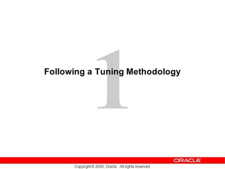 1 Copyright © 2005, Oracle. All rights reserved. Following a Tuning Methodology.