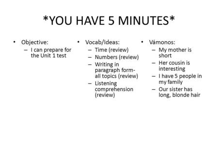 *YOU HAVE 5 MINUTES* Objective: – I can prepare for the Unit 1 test Vocab/Ideas: – Time (review) – Numbers (review) – Writing in paragraph form- all topics.