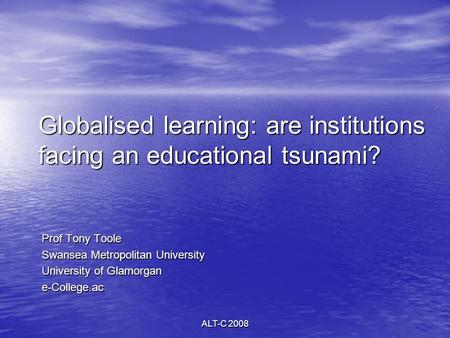 ALT-C 2008 Globalised learning: are institutions facing an educational tsunami? Prof Tony Toole Swansea Metropolitan University University of Glamorgan.
