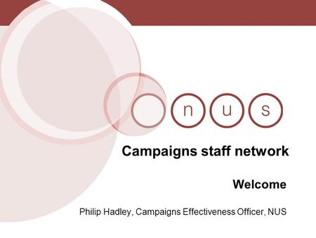 Campaigns staff network Welcome Philip Hadley, Campaigns Effectiveness Officer, NUS.