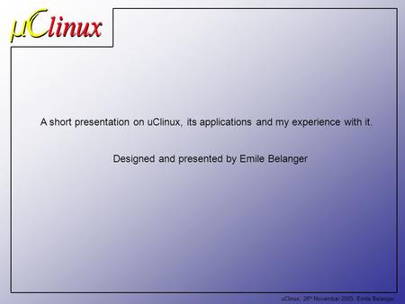 UClinux, 28 th November 2005, Emile Belanger A short presentation on uClinux, its applications and my experience with it. Designed and presented by Emile.