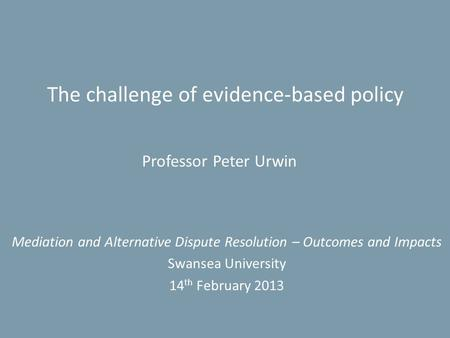The challenge of evidence-based policy Mediation and Alternative Dispute Resolution – Outcomes and Impacts Swansea University 14 th February 2013 Professor.
