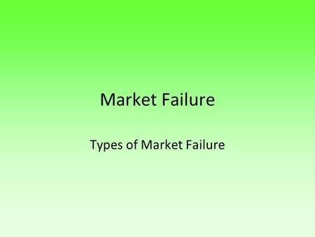 Market Failure Types of Market Failure.  Learning Objective:  To gain a general understanding of the different types of market failure  Learning Outcome.