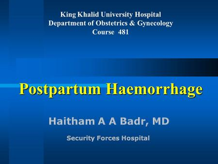 Postpartum Haemorrhage King Khalid University Hospital Department of Obstetrics & Gynecology Course 481.