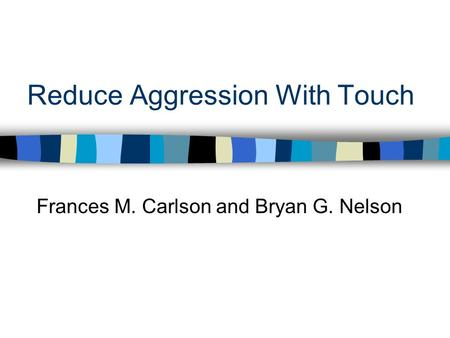 Reduce Aggression With Touch Frances M. Carlson and Bryan G. Nelson.