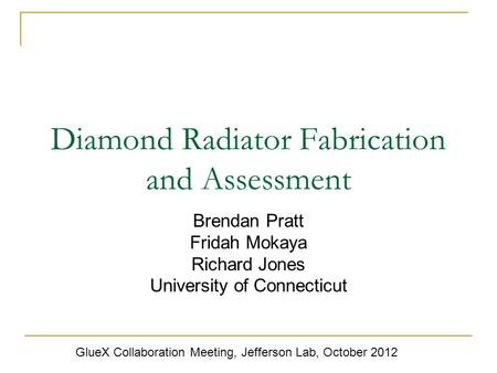 Diamond Radiator Fabrication and Assessment Brendan Pratt Fridah Mokaya Richard Jones University of Connecticut GlueX Collaboration Meeting, Jefferson.