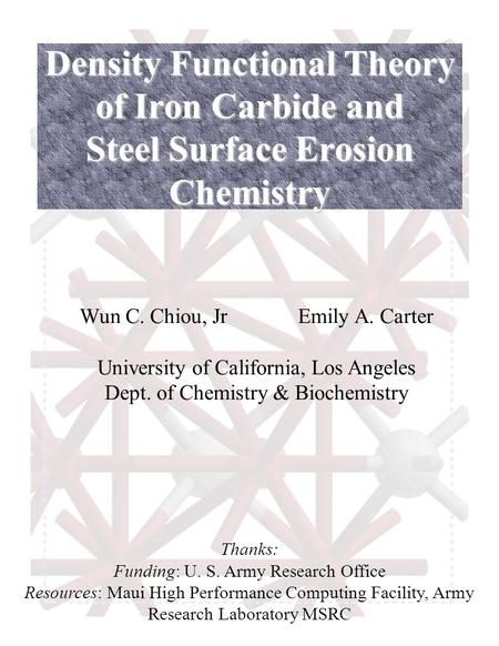 Density Functional Theory of Iron Carbide and Steel Surface Erosion Chemistry Wun C. Chiou, JrEmily A. Carter University of California, Los Angeles Dept.