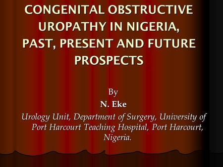 CONGENITAL OBSTRUCTIVE UROPATHY IN NIGERIA, PAST, PRESENT AND FUTURE PROSPECTS By N. Eke Urology Unit, Department of Surgery, University of Port Harcourt.