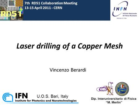 Laser drilling of a Copper Mesh Vincenzo Berardi 7th RD51 Collaboration Meeting 13-15 April 2011 - CERN U.O.S. Bari, Italy Dip. Interuniversitario di Fisica.