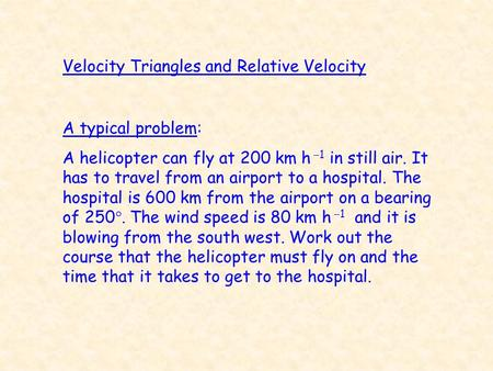 Velocity Triangles and Relative Velocity A typical problem: A helicopter can fly at 200 km h  1 in still air. It has to travel from an airport to a hospital.