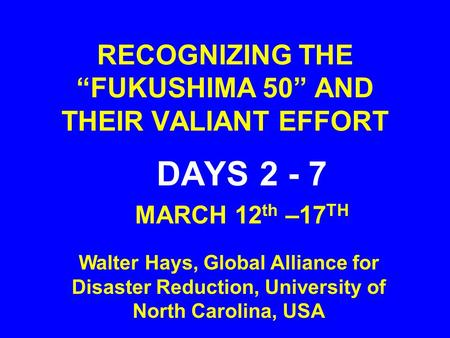 "RECOGNIZING THE ""FUKUSHIMA 50"" AND THEIR VALIANT EFFORT DAYS 2 - 7 MARCH 12 th –17 TH Walter Hays, Global Alliance for Disaster Reduction, University of."