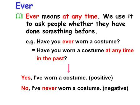 Ever  Ever means at any time. We use it to ask people whether they have done something before. = = Have you worn a costume at any time in the past? e.g.