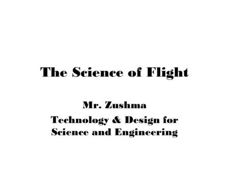 The Science of Flight Mr. Zushma Technology & Design for Science and Engineering.