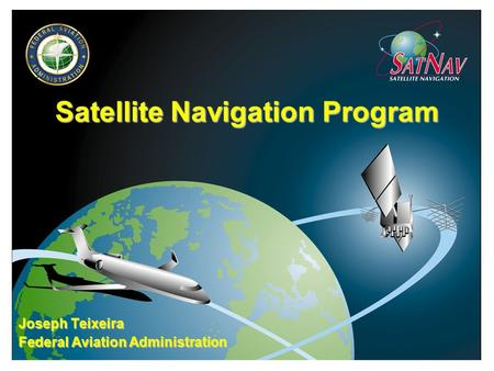Satellite Navigation Program Joseph Teixeira Federal Aviation Administration.